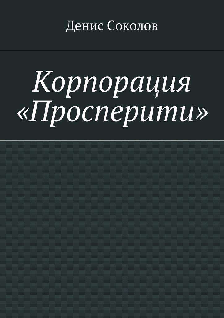 Денис Тарасович Соколов Корпорация «Просперити»