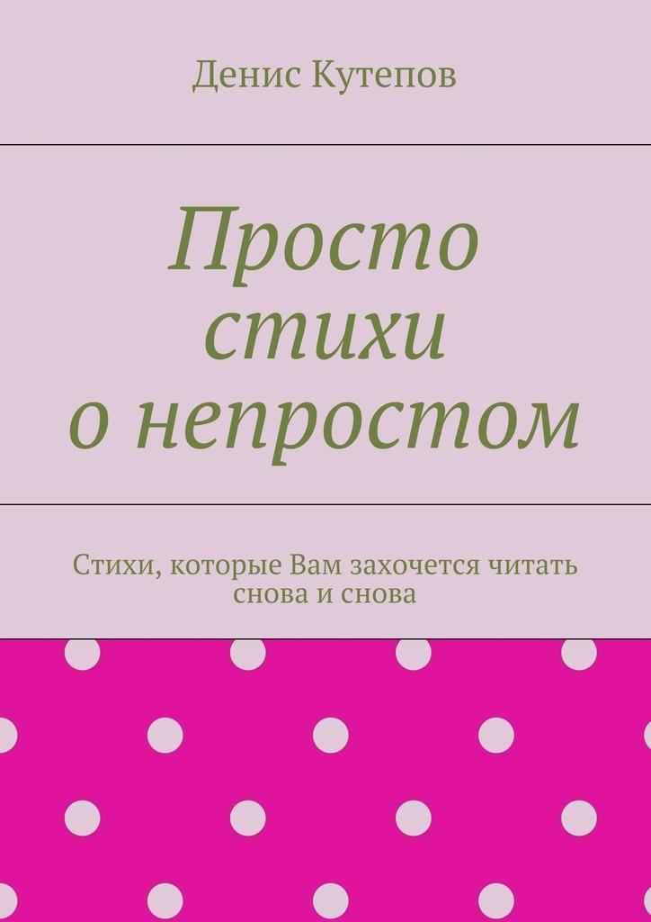 Денис Кутепов Просто стихи онепростом денис кутепов шутки иафоризмы