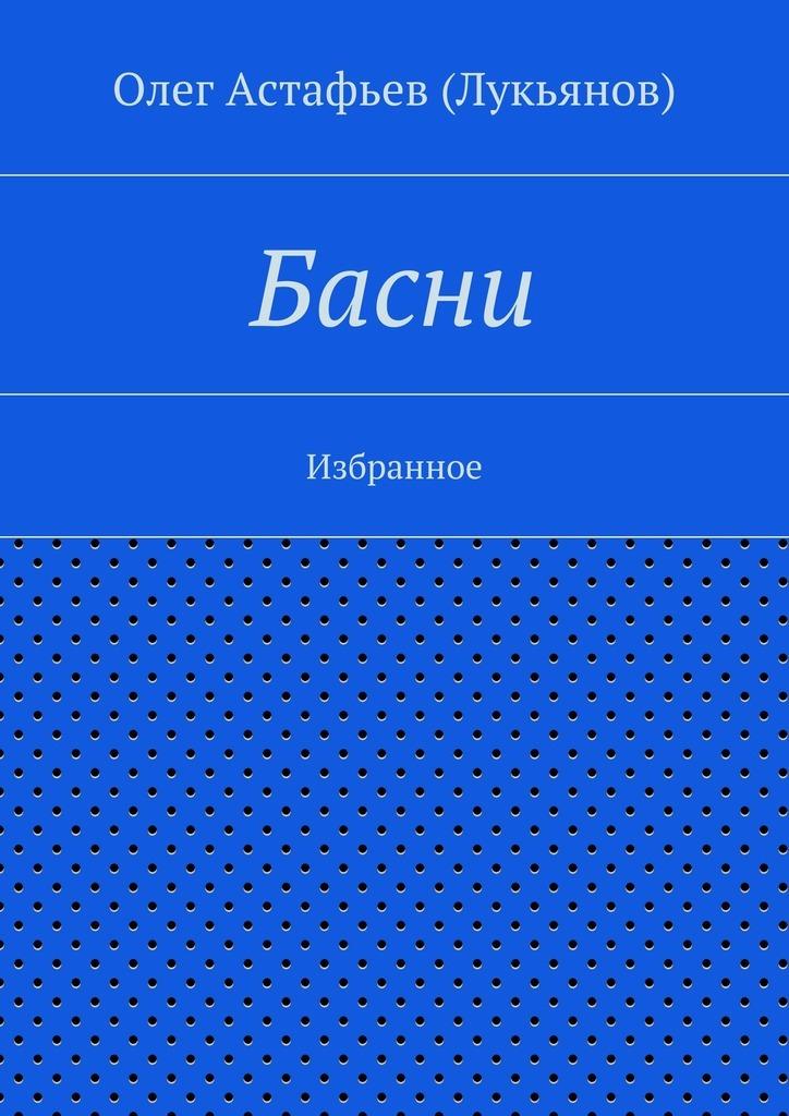 Олег Астафьев (Лукьянов) Басни ISBN: 9785447462659 елена глушко внеочередные басни басни притчи и полные диалоги