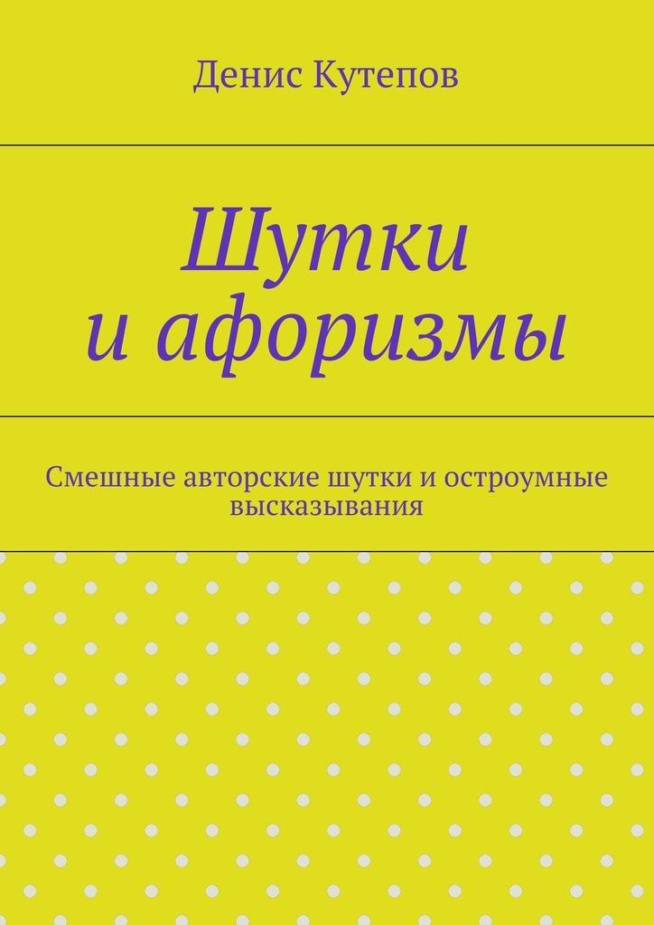 Денис Кутепов Шутки иафоризмы денис кутепов шутки иафоризмы