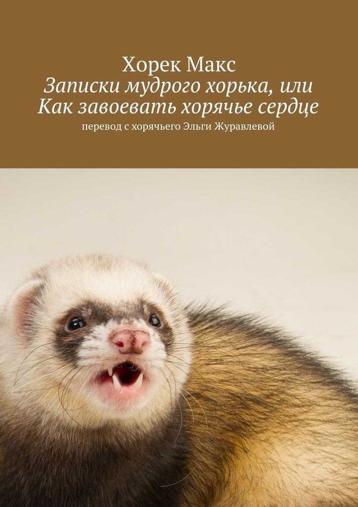 Макс Эльгович Хорек Записки мудрого хорька, или Как завоевать хорячье сердце