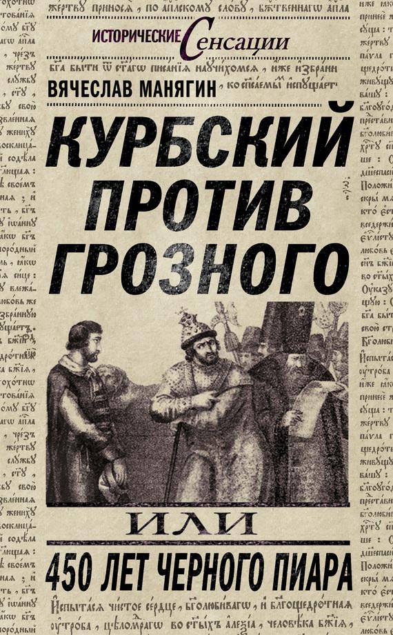 Обложка книги Курбский против Грозного, или 450 лет черного пиара, автор Манягин, Вячеслав