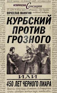 Манягин, Вячеслав  - Курбский против Грозного, или 450 лет черного пиара