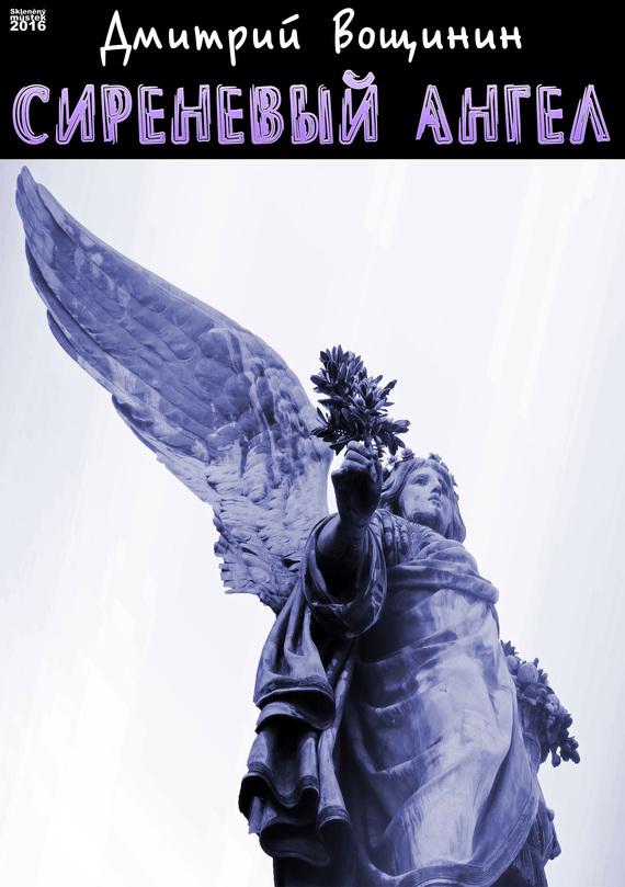 Дмитрий Вощинин Сиреневый ангел ISBN: 978-80-7534-072-6 дмитрий вощинин купола
