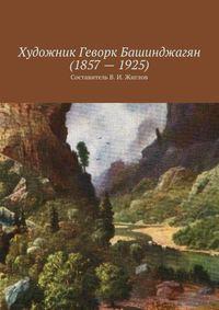 Жиглов, Валерий  - Художник Геворк Башинджагян(1857–1925)