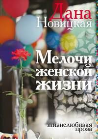 Новицкая, Дана  - Мелочи женской жизни. Жизнелюбивая проза