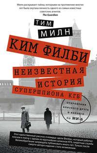 Милн, Тим  - Ким Филби. Неизвестная история супершпиона КГБ. Откровения близкого друга и коллеги по МИ-6