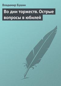 Бушин, Владимир  - Во дни торжеств. Острые вопросы в юбилей Победы