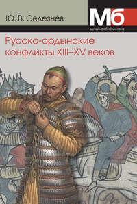 Селезнев, Ю. В.  - Русско-ордынские конфликты XIII–XV веков