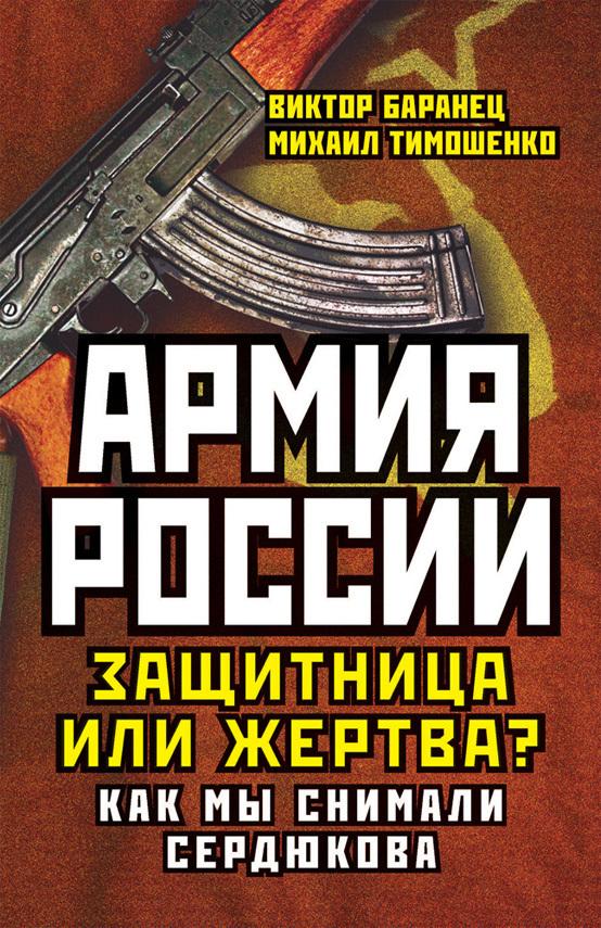 Михаил Тимошенко, Виктор Баранец - Армия России. Защитница или жертва? Как мы снимали Сердюкова