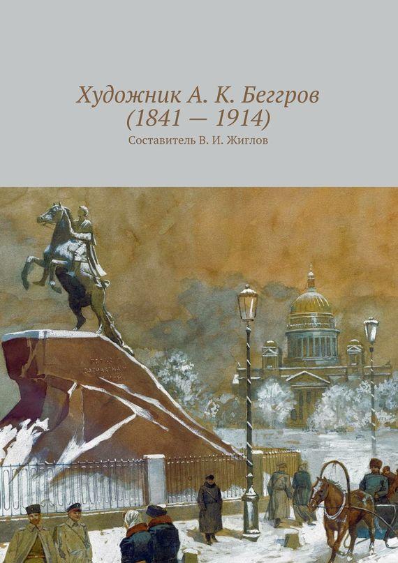 В. И. Жиглов Художник А. К. Беггров(1841–1914) книга мастеров