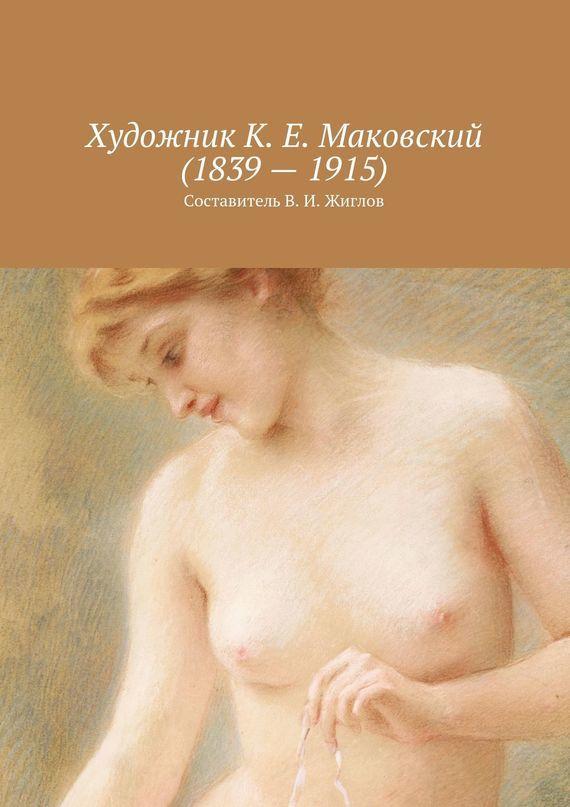 В. И. Жиглов Художник К. Е. Маковский(1839–1915) книга мастеров