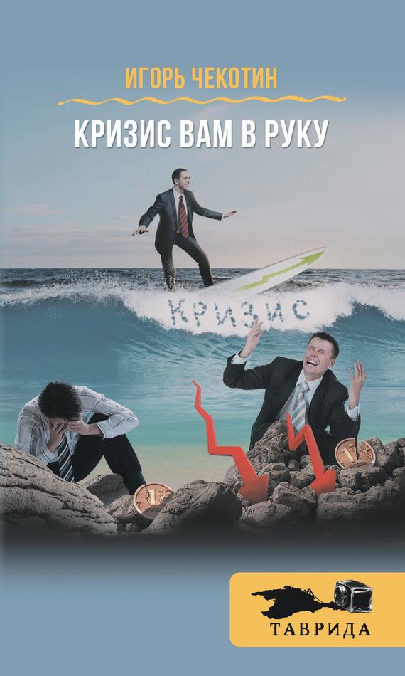 Обложка книги Кризис вам в руку!, автор Чекотин, Игорь