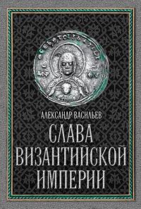 Васильев, Александр  - Слава Византийской империи
