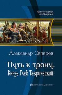 Сапаров, Александр  - Путь ктрону. Князь Глеб Таврический