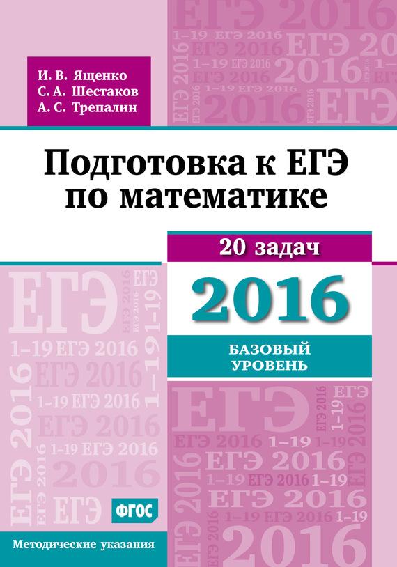 А. С. Трепалин Подготовка к ЕГЭ по математике в 2016 году. Базовый уровень. Методические указания