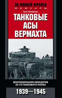 Шойфлер, Ганс  - Танковые асы вермахта. Воспоминания офицеров 35-го танкового полка. 1939–1945