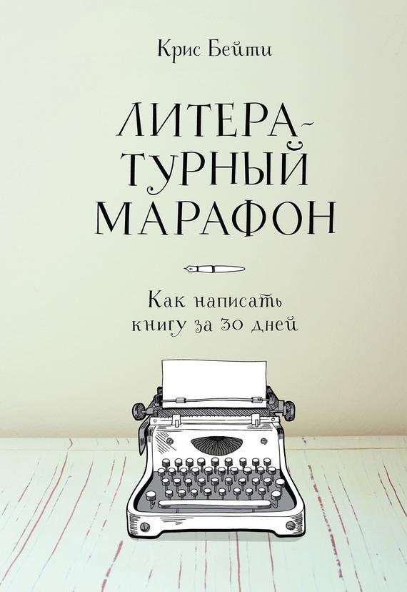 Крис Бейти Литературный марафон: как написать книгу за 30 дней ирина горюнова как написать книгу и стать известным советы писателя и литературного агента