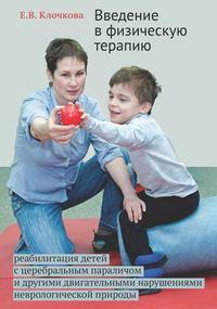 - Введение в физическую терапию. Реабилитация детей с церебральным параличом и другими двигательными нарушениями неврологической природы
