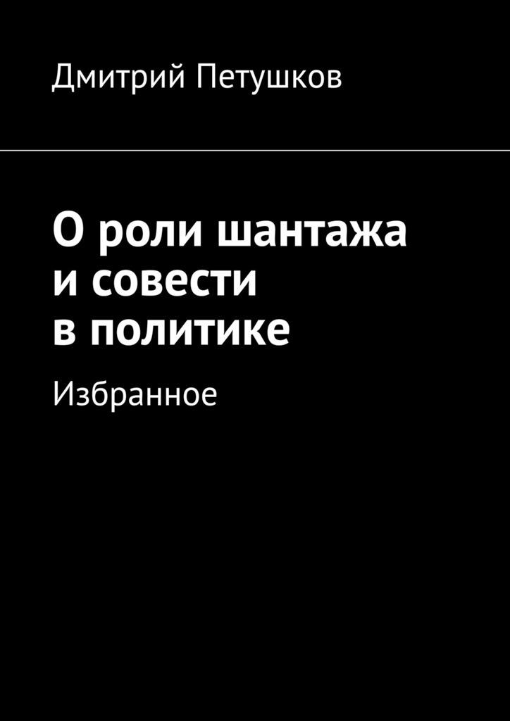 Дмитрий Петушков Ороли шантажа исовести вполитике