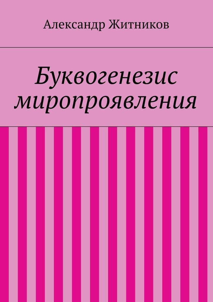 Александр Михайлович Житников Буквогенезис миропроявления