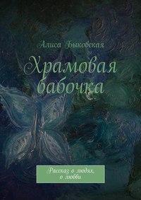 Быковская, Алиса  - Храмовая бабочка. Рассказ олюдях, олюбви