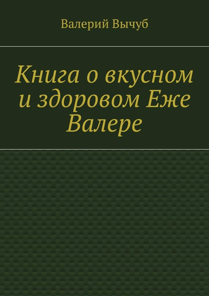 Валерий Вычуб Книга овкусном издоровом Еже Валере