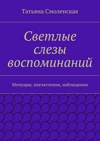Смоленская, Татьяна  - Светлые слезы воспоминаний