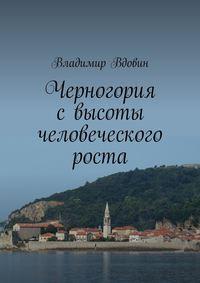 Вдовин, Владимир  - Черногория свысоты человеческого роста