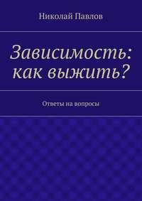 Павлов, Николай  - Зависимость: как выжить?
