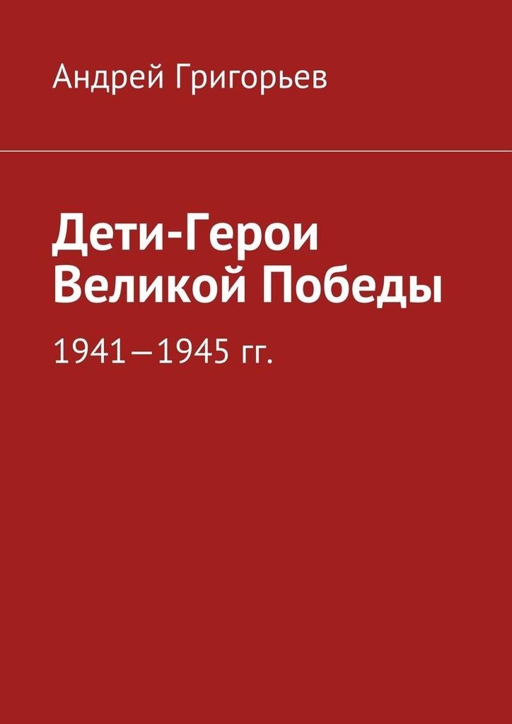 Андрей Григорьев Дети-Герои Великой Победы каждый мальчик должен знать