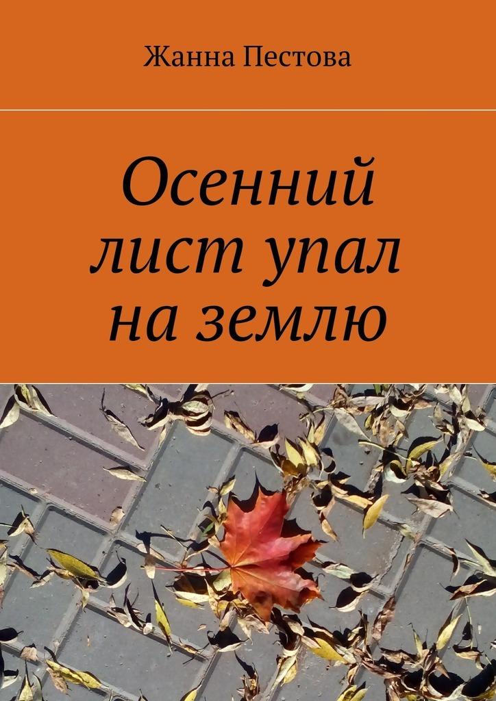 Жанна Пестова Осенний лист упал наземлю ISBN: 9785447464745