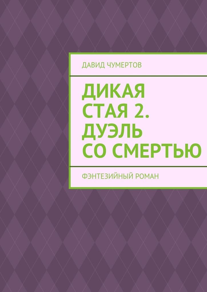 Давид Чумертов - Дикая стая 2. Дуэль сосмертью
