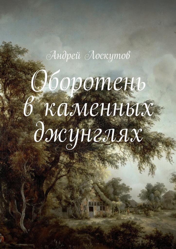 Андрей Лоскутов - Оборотень вкаменных джунглях