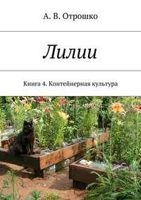 Отрошко, А. В.  - Лилии. Книга 4. Контейнерная культура