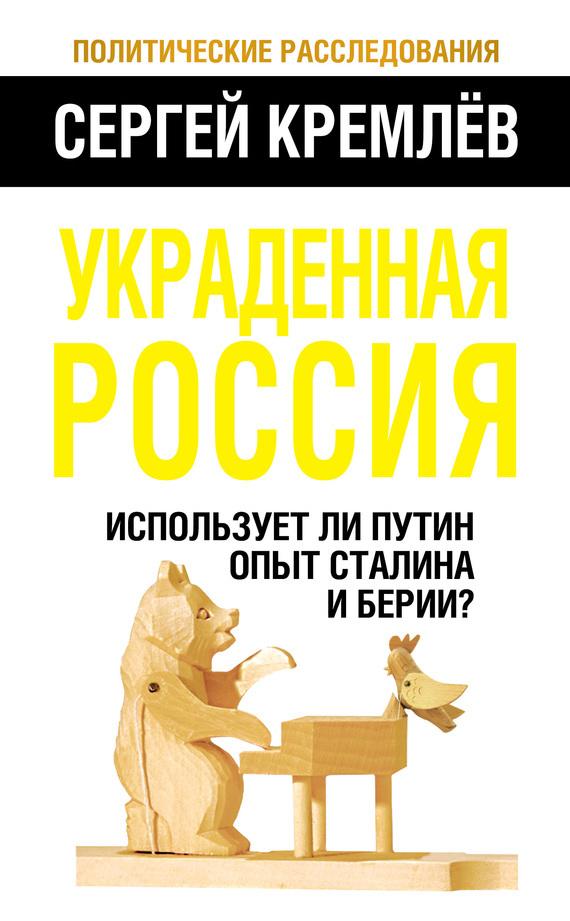 Сергей Кремлев Украденная Россия. Использует ли Путин опыт Сталина и Берии? сергей галиуллин чувство вины илегкие наркотики