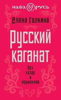 Галкина, Елена Сергеевна  - Русский каганат. Без хазар и норманнов