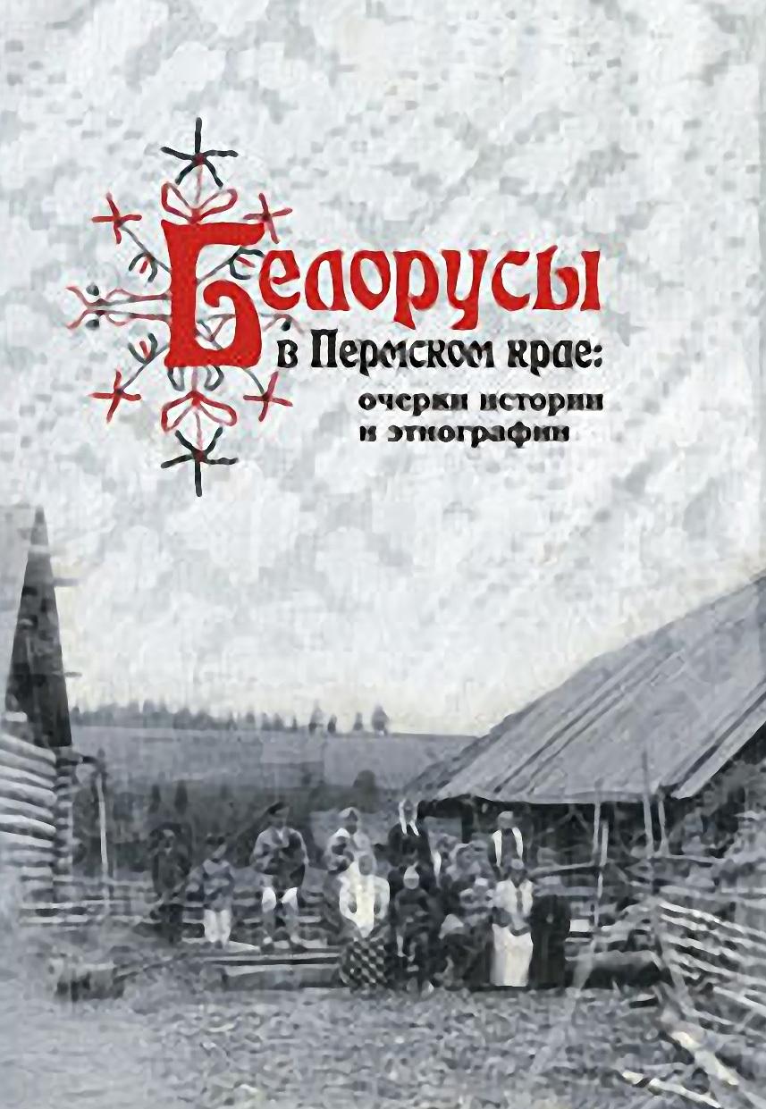 А. В. Черных Белорусы в Пермском крае: очерки истории и этнографии
