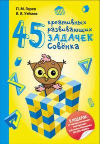 Горев, П. М.  - 45 креативных развивающих задачек Совёнка