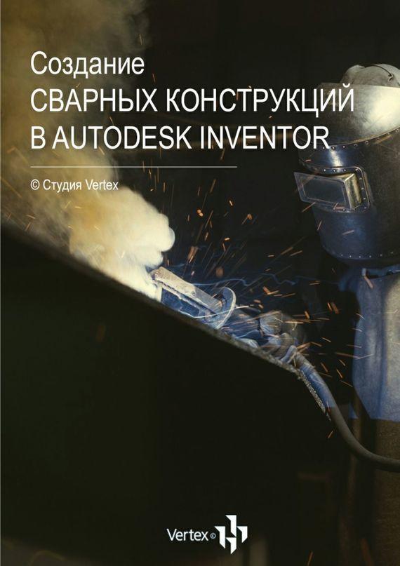 Дмитрий Зиновьев Создание сварных конструкций вAutodesk Inventor в н галушкина технология производства сварных конструкций