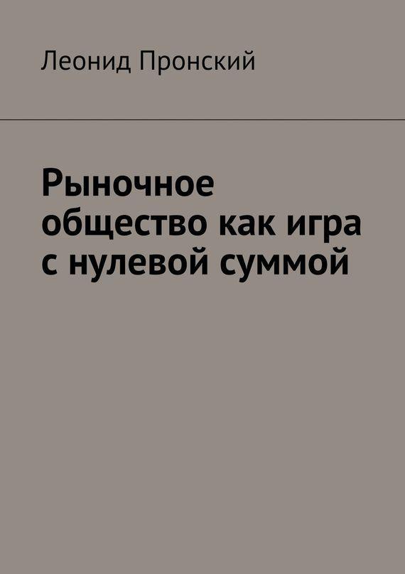 Леонид Пронский Рыночное общество как игра снулевой суммой