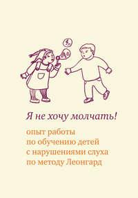 Леонгард, Эмилия Ивановна  - Я не хочу молчать! Опыт работы по обучению детей с нарушениями слуха по методу Леонгард