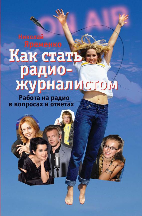 Николай Яременко - Как стать радиожурналистом. Работа на радио в вопросах и ответах