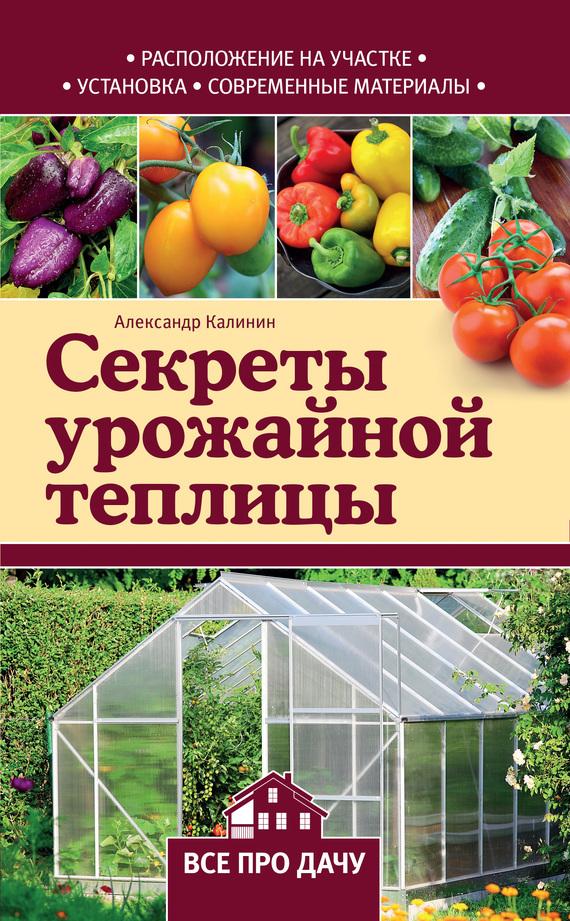 Александр Калинин - Секреты урожайной теплицы