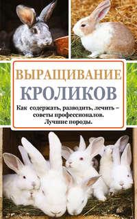 Лапин, Андрей  - Выращивание кроликов. Как содержать, разводить, лечить – советы профессионалов. Лучшие породы