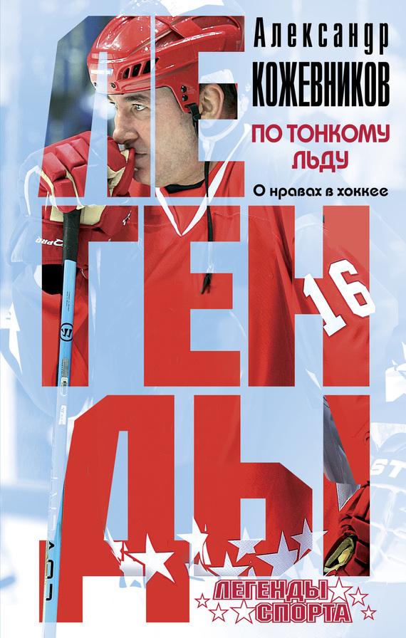 Александр Викторович Кожевников По тонкому льду. О нравах в хоккее