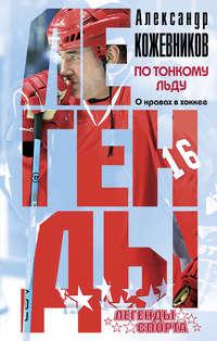 Кожевников, Александр Викторович  - По тонкому льду. О нравах в хоккее