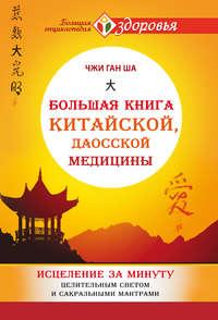 Ша, Чжи Ган  - Большая книга китайской, даосской медицины. Исцеление за минуту Целительным Светом и сакральными мантрами