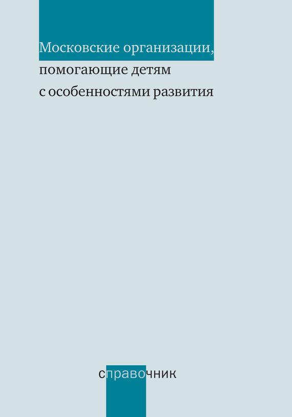 Отсутствует Московские организации, помогающие детям с особенностями развития. Справочник