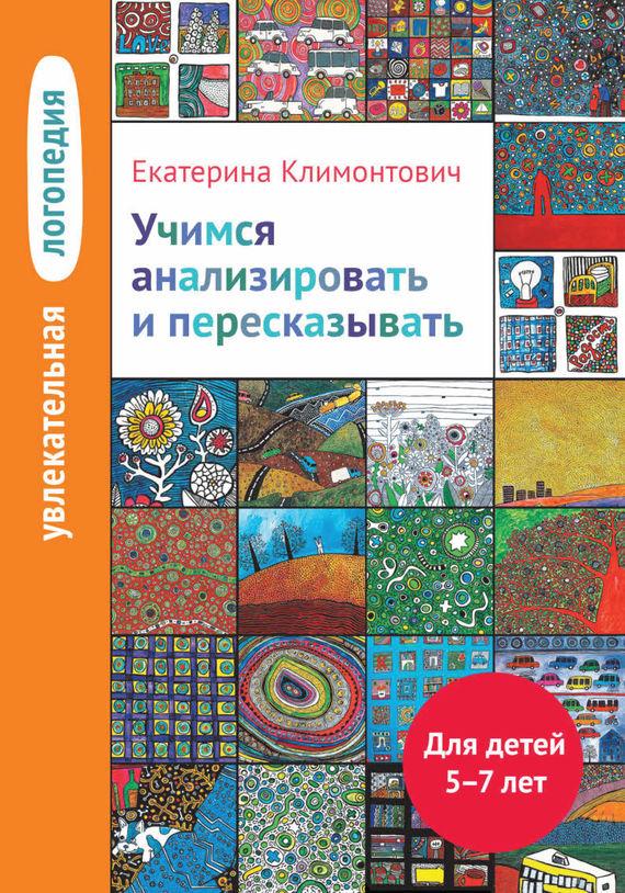 Е. Ю. Климонтович Учимся анализировать и пересказывать. Для детей 5–7 лет ISBN: 978-5-4212-0207-3